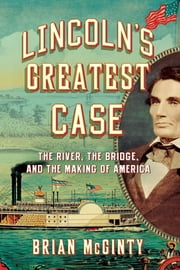 Lincoln's Greatest Case: The River, the Bridge, and the Making of America ebook by Brian McGinty