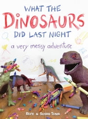 What the Dinosaurs Did Last Night - A Very Messy Adventure ebook by Refe Tuma,Susan Tuma