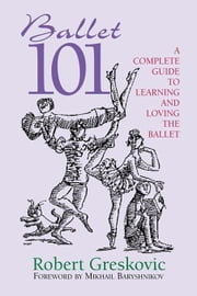 Ballet 101: A Complete Guide to Learning and Loving the Ballet ebook by Kobo.Web.Store.Products.Fields.ContributorFieldViewModel