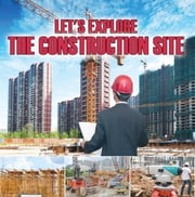 Let's Explore the Construction Site - Construction Site Kids Book ebook by Baby Professor