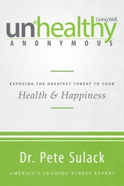 Unhealthy Anonymous - Exposing the Greatest Threat to Your Health and Happiness ebook by Pete Sulack