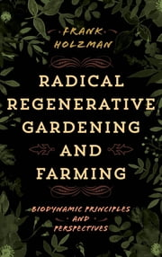 Radical Regenerative Gardening and Farming - Biodynamic Principles and Perspectives ebook by Frank Holzman