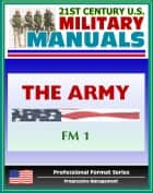 21st Century U.S. Military Manuals: The Army Field Manual (FM 1) The Soldier's Creed, The Army and the Profession of Arms, Army Organization (Professional Format Series) ebook by Progressive Management