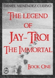 The Legend of Jay-Troi. The Immortal. Book One