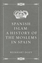 Spanish Islam: A History of the Moslems in Spain ebook by Reinhart Dozy