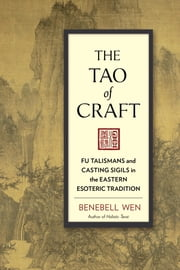 The Tao of Craft - Fu Talismans and Casting Sigils in the Eastern Esoteric Tradition eBook by Benebell Wen