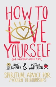 How to Love Yourself (and Sometimes Other People) - Spiritual Advice for Modern Relationships ebook by Meggan Watterson,Lodro Rinzler