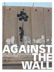 Against the Wall - The Art of Resistance in Palestine ebook by William Parry