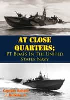 At Close Quarters; PT Boats In The United States Navy [Illustrated Edition] ebook by Captain Robert J. Bulkley Jr.,Rear Admiral Earnest McNeill Eller,President John F. Kennedy