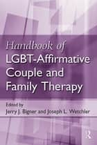Handbook of LGBT-Affirmative Couple and Family Therapy ebook by Jerry J. Bigner, Joseph L. Wetchler