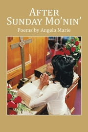 After Sunday Mo'Nin' - Poems by Angela Marie ebook by Angela Marie
