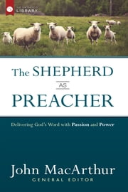 The Shepherd as Preacher - Delivering God's Word with Passion and Power ebook by John MacArthur