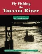 Fly Fishing the Toccoa River - An Excerpt from Fly Fishing Georgia ebook by David Cannon, Chad McClure