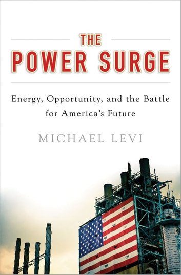 The Power Surge: Energy, Opportunity, and the Battle for America's Future - Energy, Opportunity, and the Battle for America's Future eBook by Michael Levi