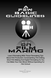 A Few Basic Guidelines On Film Making - Learn Filmmaking With These Filmmaking Tips About Film Production, Screenwriting, Film Editing, Short Film Making And Digital Filmmaking So You Can Make Your Own Movie Without Spending For Film School ebook by Robert G. Vernon