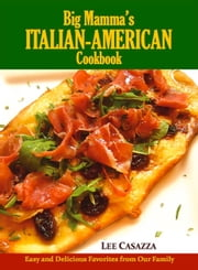 Big Mamma's Italian-American Cookbook - Easy and Delicious Favorites from Our Family ebook by Lee Casazza