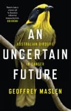An Uncertain Future - Australian birdlife in danger ebook by Geoffrey Maslen