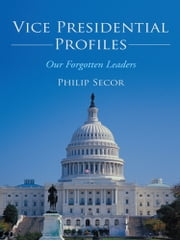 Vice Presidential Profiles - Our Forgotten Leaders ebook by Philip Secor