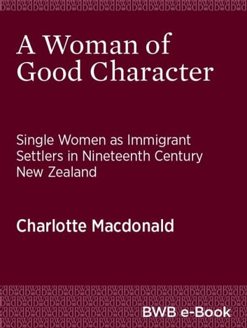 A Woman of Good Character - Single Women as Immigrant Settlers in Nineteenth Century New Zealand ebook by Charlotte Macdonald