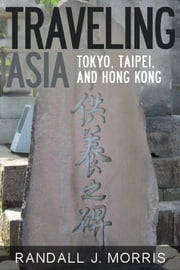 Traveling Asia: Tokyo, Taipei, and Hong Kong ebook by Randall J Morris
