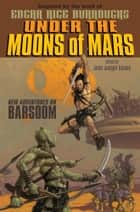 Under the Moons of Mars - New Adventures on Barsoom ebook by John Joseph Adams, Various