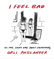 I Feel Bad - All Day. Every Day. About Everything. ebook by Orli Auslander