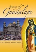 Message of Guadalupe - Our Lady of Guadalupe, Queen of Mexico, Mother of the Americans and Protectress of the Unborn Child ebook by Gillian Rae
