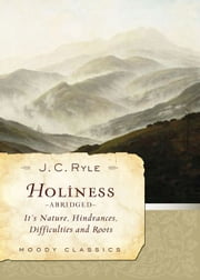 Holiness (Abridged) - Its Nature, Hindrances, Difficulties, and Roots ebook by J. C. Ryle,John F MacArthur