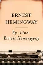 By-Line Ernest Hemingway - Selected Articles and Dispatches of Four Decades ebook by Ernest Hemingway, William White