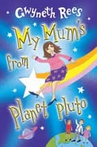 My Mum's from Planet Pluto ebook by Gwyneth Rees