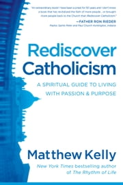 Rediscover Catholicism - A Spiritual Guide to Living with Passion & Purpose ebook by Matthew Kelly