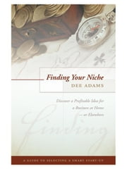 Finding Your Niche: Discover a Profitable Idea for a Business at Home--or Elsewhere ebook by Adams, Dee