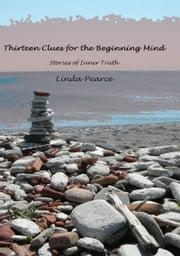Thirteen Clues For The Beginning Mind: Stories Of Inner Truth ebook by Linda Pearce