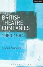 British Theatre Companies: 1980-1994 - Joint Stock, Gay Sweatshop, Complicite, Forced Entertainment, Women's Theatre Group, Talawa ebook by Graham Saunders, Prof. John Bull, Graham Saunders