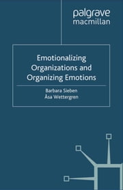 Emotionalizing Organizations and Organizing Emotions ebook by B. Sieben,Å. Wettergren