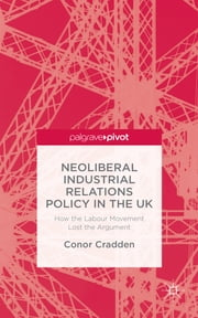 Neoliberal Industrial Relations Policy in the UK - How the Labour Movement Lost the Argument ebook by Dr. Conor Cradden