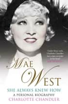 She Always Knew How - Mae West, a Personal Biography ebook by Charlotte Chandler