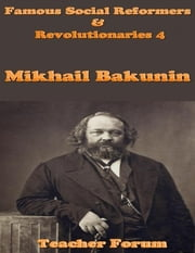 Famous Social Reformers & Revolutionaries 4: Mikhail Bakunin ebook by Teacher Forum