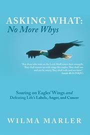 Asking What: No More Whys - Soaring on Eagles' Wings Defeating Life's Labels, Anger and Cancer ebook by Wilma Marler
