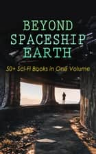 BEYOND SPACESHIP EARTH: 50+ Sci-Fi Books in One Volume - Intergalactic Wars, Alien Attacks & Space Adventure Novels: The War of the Worlds, The Planet of Peril, From the Earth to the Moon, Across the Zodiac, A Martian Odyssey, Off on a Comet, The Brick Moon ebook by H. G. Wells, Stanley G. Weinbaum, Jules Verne,...