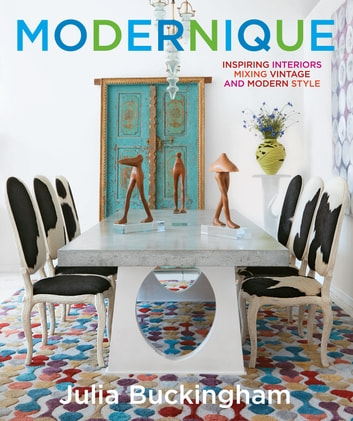 Modernique - Inspiring Interiors Mixing Vintage and Modern Style ebook by Julia Buckingham,Judith Nasatir