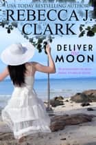 Deliver the Moon ebook by Rebecca J. Clark
