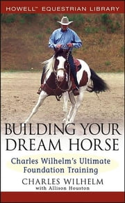 Building Your Dream Horse - Charles Wilhelm's Ultimate Foundation Training ebook by Charles Wilhelm,Allison Houston