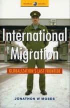 International Migration - Globalization's Last Frontier ebook by Jonathon Moses
