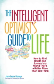 The Intelligent Optimist's Guide to Life - How to Find Health and Success in a World That's a Better Place Than You Think ebook by Jurriaan Kamp