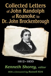 Collected Letters of John Randolph to Dr. John Brockenbrough - 1812-1833 ebook by Kenneth Shorey,Russell Kirk