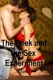 The Geek and the Sex Experiment - erotic romance - a contemporary erotic romance ebook by Renee Colt