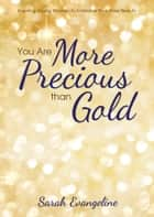 You Are More Precious than Gold - Inspiring Young Women to Embrace Their Inner Beauty ebook by Sarah Evangeline