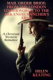 Mail Order Bride: From The London Underworld To The Arkansas Rancher's Arms (A Christian Western Romance) ebook by Helen Keating