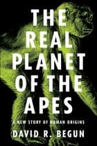 The Real Planet of the Apes - A New Story of Human Origins ebook by David R. Begun
